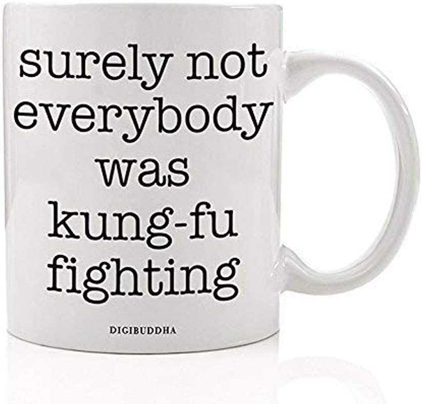 Funny Mug Surely Not Everybody Was Kung Fu Fighting 80s Quote Fun Sarcastic Kung Fu White Elephant Present Christmas Birthday Gift Idea For Coworker Him Her 11oz Ceramic Coffee Cup Digibuddha DM0324