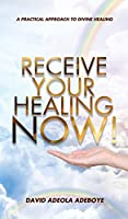 Receive Your Healing Now: A Practical Approach to Divine Healing