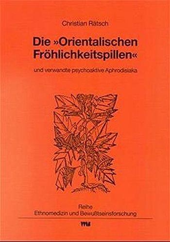 """Die \""""Orientalischen Fröhlichkeitspillen\"""" und verwandte psychoaktive Aphrodisiaka (Ethnomedizin und Bewusstseinsforschung)"""