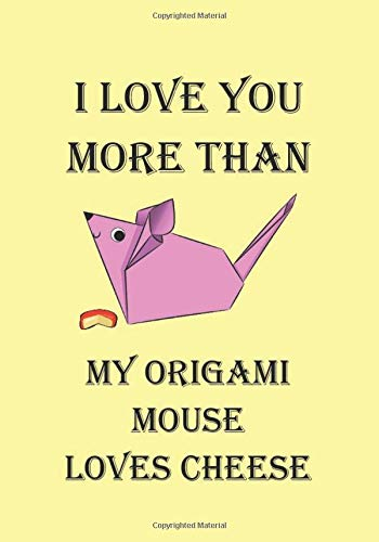 I LOVE YOU MORE THAN MY ORIGAMI MOUSE LOVES CHEESE: A Funny Gift Journal Notebook...A Message For You. NOTEBOOKS Make Great Gifts
