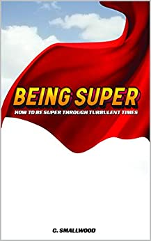 Being Super: How to be super through turbulent times by [Christy Smallwood]