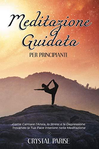 Meditazione Guidata per Principianti: Come Calmare l'Ansia, lo Stress e la Depressione Trovando la Tua Pace Interiore Grazie al