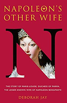 Napoleon's Other Wife: The story of Marie-Louise, Duchess of Parma, the lesser known wife of Napoleon Bonaparte by [Deborah Jay, Dott.ssa Francesca Sandrini]