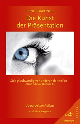 Die Kunst der Präsentation: Sich glaubwürdig vor anderen darstellen - ohne Show-Business (Soft Skills kompakt 4)