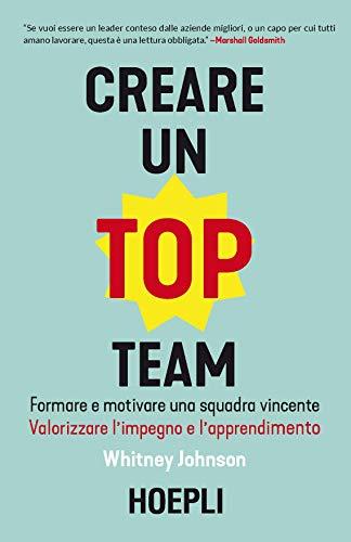 Creare un Top Team. Formare e motivare una squadra vincente. Valorizzare l'impegno e l'apprendimento