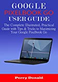 GOOGLE PIXELBOOK G0 USER GUIDE: The Complete Illustrated, Practical Guide with Tips & Tricks to Maximizing Your Google Pixelbook Go (English Edition)