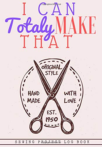 I Can Totaly Make That: Sewing Log Book | Seamstress Project Planner | Keep track of your Service, Customer & Creation | Large Print | Perfect Gift for Tailor, Dressmaker and Fashion Designer.