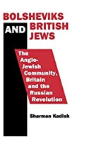 Bolsheviks and British Jews: The Anglo-Jewish Community, Britain and the Russian Revolution