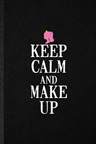 Keep Calm and Make Up: Funny Blank Lined Notebook/ Journal For Lipstick Makeup, Cosmetic Stylist Artist, Inspirational Saying Unique Special Birthday Gift Idea Cute Ruled 6x9 110 Pages