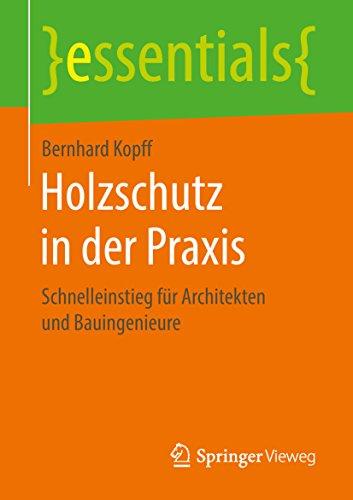 Holzschutz in der Praxis: Schnelleinstieg für Architekten und Bauingenieure (essentials)