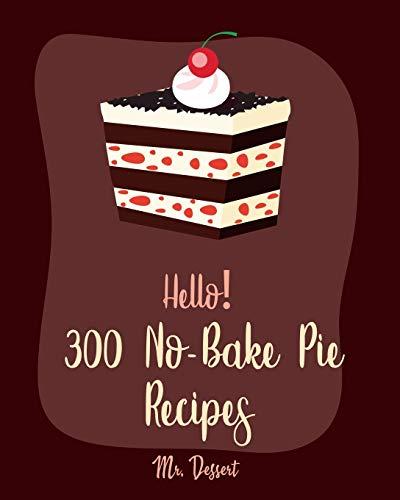 Hello! 300 No-Bake Pie Recipes: Best No-Bake Pie Cookbook Ever For Beginners [White Chocolate Cookbook, Fruit Pie Cookbook, Southern Pie Cookbook, Pie Tart Recipe, Pie Crust Recipes] [Book 1]