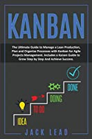 Kanban: The Ultimate Guide to Manage a Lean Production, Plan and Organize Processes with Kanban for Agile Project Management. Includes a Kaizen Guide to Grow Step by Step and Achieve Success