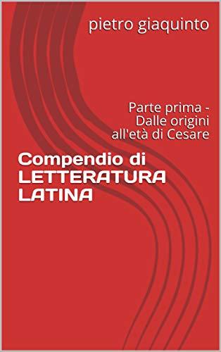 Compendio di LETTERATURA LATINA: Parte prima - Dalle origini all'età di Cesare (I PIGINI STUDIOPIGI Vol. 1)