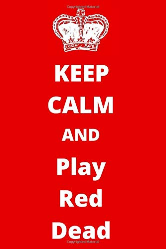 Keep Calm And Play Red Dead: Gaming Notebook/ Journal/ Notepad/ Diary For Fans, Supporters, Teens, Adults...