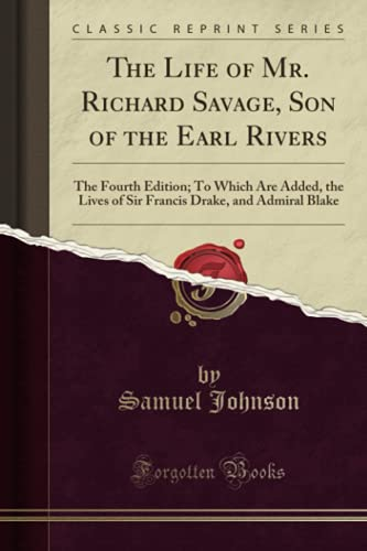The Life of Mr. Richard Savage, Son of the Earl Rivers (Classic Reprint): The Fourth Edition; To Which Are Added, the Lives of Sir Francis Drake, and Admiral Blake