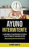 Ayuno Intermitente: La guía completa para principiantes sobre el ayuno intermitente para bajar de peso (Sana tu cuerpo de forma intermitente)