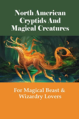 North American Cryptids And Magical Creatures: For Magical Beast & Wizardry Lovers: Magical Uses Of Cryptids & Magical Creatures In North American (English Edition)