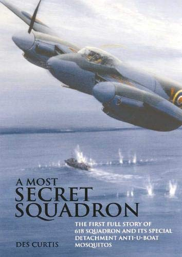 A Most Secret Squadron: The First Full Story of 618 Squadron and Its Special Detachment Anti-U-Boat Mosquitos