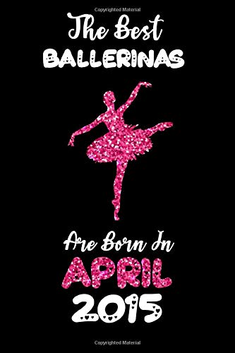 The Best Ballerinas are Born in April 2015: The Glitter notebook gift to kids, girls, Ballerinas dancers and ballet players born in April 2015 (Lined Pages 6x9 100 Pages)