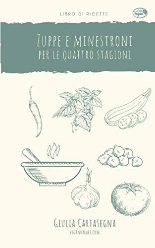Zuppe e minestroni per le quattro stagioni: Raccolta di ricette di zuppe, vellutate, creme e minestroni con le verdure di stagione.