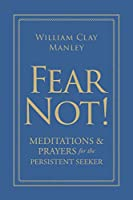 Fear Not!: Meditations and Prayers for the Persistent Seeker