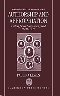 Authorship and Appropriation: Writing for the Stage in England, 1660-1710 (Oxford English Monographs)