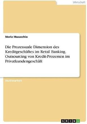 Die Prozessuale Dimension des Kreditgesch�ftes im Retail Banking. Outsourcing von Kredit-Prozessen im Privatkundengesch�ft