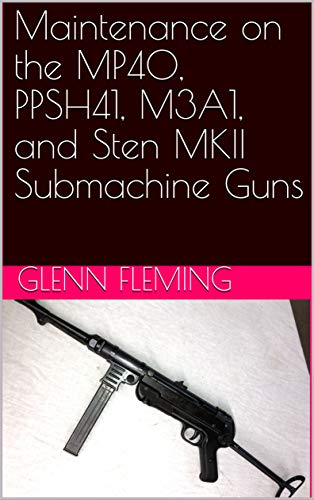 Maintenance on the MP40, PPSH41, M3A1, and Sten MKII Submachine Guns (English Edition)
