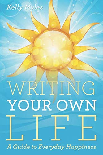 Writing Your Own Life: A Guide to Everyday Happiness
