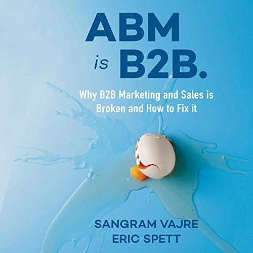 ABM Is B2B: Why B2B Marketing and Sales Is Broken and How to Fix it