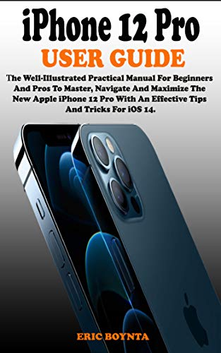 iPhone 12 Pro User Guide: The Well-Illustrated Practical Manual For Beginners And Pros To Master, Navigate, And Maximize The New Apple iPhone 12 Pro With An Effective Tips And Tricks For iOS 14.