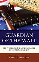 Guardian of the Wall: Leo Pfeffer and the Religion Clauses of the First Amendment