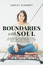 Boundaries with Soul: A Guide to Regaining Control of Your Time and Truest Values (without feeling guilty!)