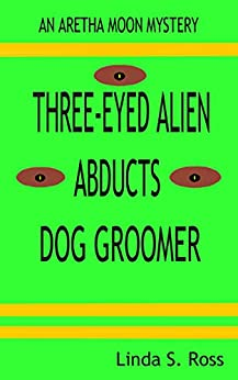 Three-Eyed Alien Abducts Dog Groomer: An Aretha Moon Mystery (Aretha Moon Mysteries) by [Linda Ross]