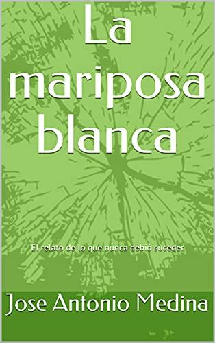 La mariposa blanca: El relato de lo que nunca debió suceder (Spanish Edition)
