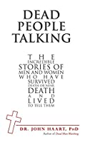 Dead People Talking: The Incredible Stories of Men and Women Who Have Survived Death or Near Death and Lived to Tell Them