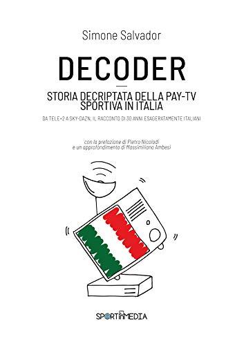 DECODER: Storia decriptata della Pay-Tv sportiva in Italia (Italian Edition)
