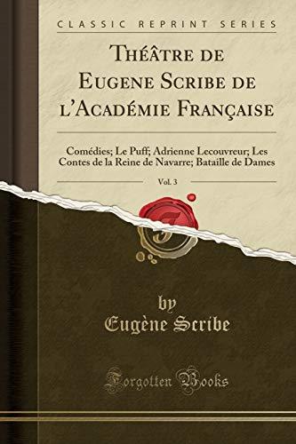 Théâtre de Eugene Scribe de l'Académie Française, Vol. 3: Comédies; Le Puff; Adrienne Lecouvreur; Les Contes de la Reine de Navarre; Bataille de Dames (Classic Reprint)