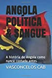 ANGOLA POLÍTICA & SANGUE: A história de Angola como nunca contada antes
