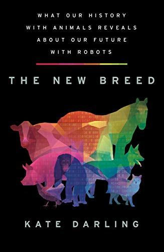 The New Breed: What Our History with Animals Reveals about Our Future with Robots