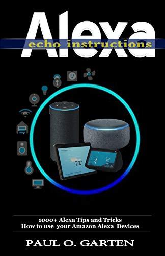 Alexa Echo Instructions: 1000+ Alexa Tips and Tricks How to use your Amazon Alexa Devices