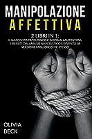 Manipolazione Affettiva: 2 Libri in 1: Il Narcisista Patologico e Guida all'Autostima. Liberati dall'Abuso Narcisistico e Diventa la Versione Migliore di Te Stesso