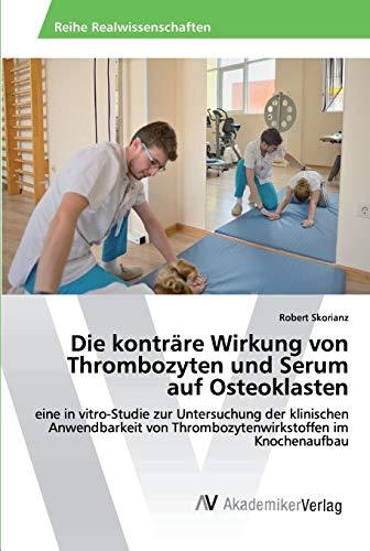 Die konträre Wirkung von Thrombozyten und Serum auf Osteoklasten: eine in vitro-Studie zur Untersuchung der klinischen Anwendbarkeit von Thrombozytenwirkstoffen im Knochenaufbau