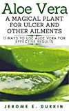 Aloe Vera A Magical plant for ulcer and other ailments. 11 ways to use aloe vera for effective results (English Edition)