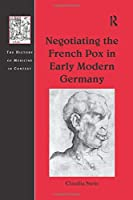 Negotiating the French Pox in Early Modern Germany (The History of Medicine in Context)