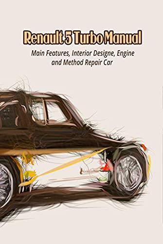 Renault 5 Turbo Manual: Main Features, Interior Design, Engine and Method Repair Car (English Edition)
