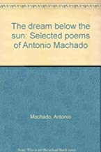 The dream below the sun: Selected poems of Antonio Machado (English and Spanish Edition)