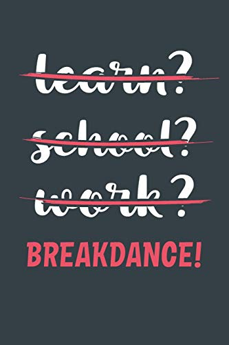 Learn? School? Work? Breakdance!: Notebook - Great Gift for Writing notes, Scribble and Reminders | lined | 6x9 Inch | 100 Pages