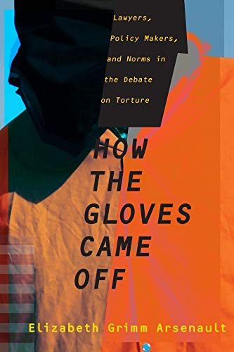 How the Gloves Came Off: Lawyers, Policy Makers, and Norms in the Debate on Torture (Columbia Studies in Terrorism and Irregular Warfare)