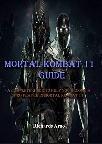 Mortal Kombat 11 Guide: A complete guide to help you become a pro player in mortal kombat 11 (English Edition)